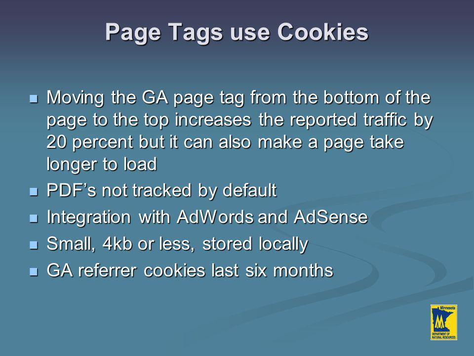 Page Tags use Cookies Moving the GA page tag from the bottom of the page to the top increases the reported traffic by 20 percent but it can also make a page take longer to load Moving the GA page tag from the bottom of the page to the top increases the reported traffic by 20 percent but it can also make a page take longer to load PDF's not tracked by default PDF's not tracked by default Integration with AdWords and AdSense Integration with AdWords and AdSense Small, 4kb or less, stored locally Small, 4kb or less, stored locally GA referrer cookies last six months GA referrer cookies last six months