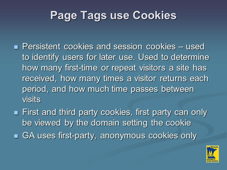 Page Tags use Cookies Persistent cookies and session cookies – used to identify users for later use.
