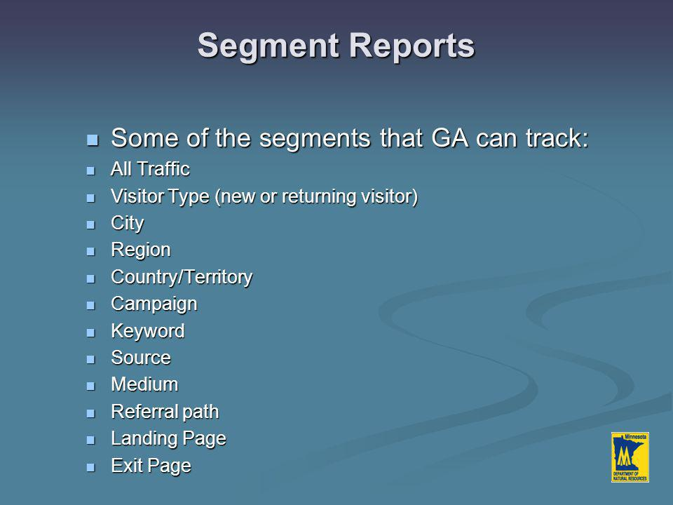 Some of the segments that GA can track: Some of the segments that GA can track: All Traffic All Traffic Visitor Type (new or returning visitor) Visitor Type (new or returning visitor) City City Region Region Country/Territory Country/Territory Campaign Campaign Keyword Keyword Source Source Medium Medium Referral path Referral path Landing Page Landing Page Exit Page Exit Page