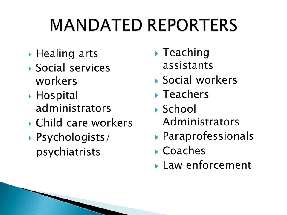 MANDATED REPORTERS  Healing arts  Social services workers  Hospital administrators  Child care workers  Psychologists/ psychiatrists  Teaching a