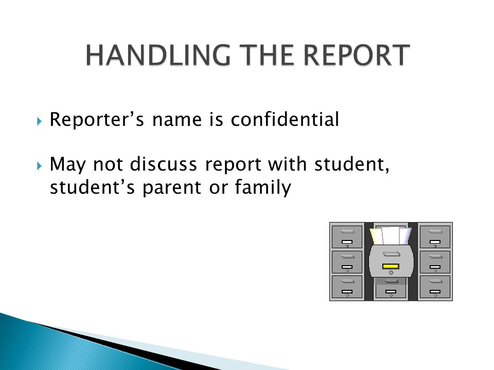  Reporter's name is confidential  May not discuss report with student, student's parent or family