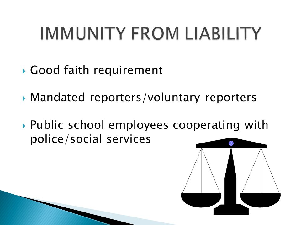  Good faith requirement  Mandated reporters/voluntary reporters  Public school employees cooperating with police/social services