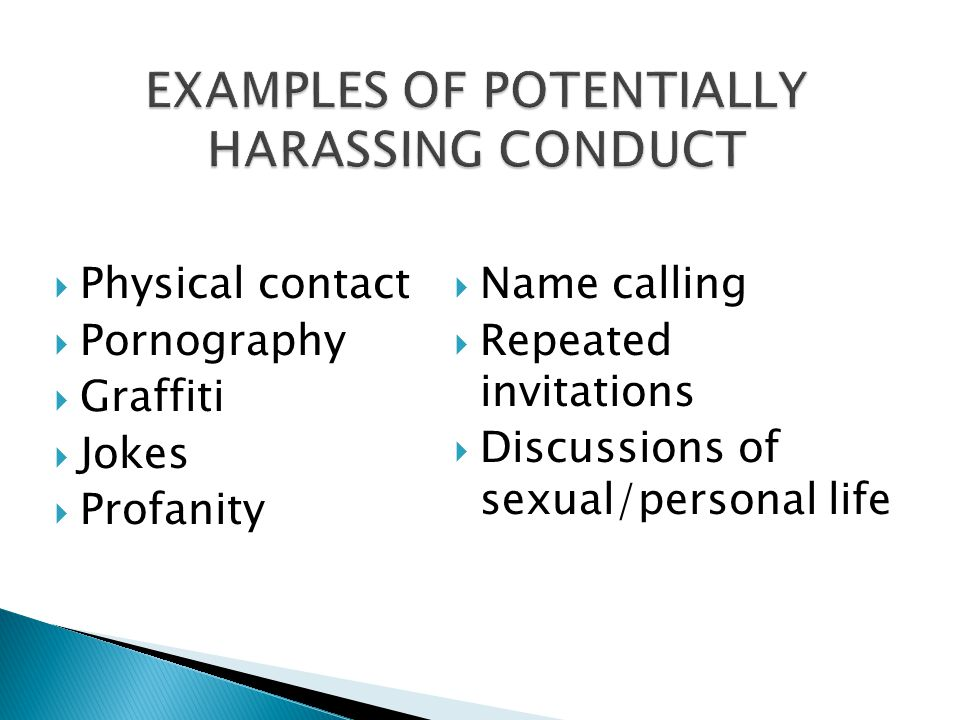 EXAMPLES OF POTENTIALLY HARASSING CONDUCT  Physical contact  Pornography  Graffiti  Jokes  Profanity  Name calling  Repeated invitations  Disc
