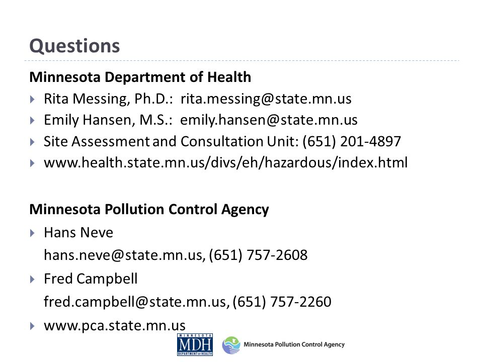 Questions Minnesota Department of Health  Rita Messing, Ph.D.: rita.messing@state.mn.us  Emily Hansen, M.S.: emily.hansen@state.mn.us  Site Assessment and Consultation Unit: (651) 201-4897  www.health.state.mn.us/divs/eh/hazardous/index.html Minnesota Pollution Control Agency  Hans Neve hans.neve@state.mn.us, (651) 757-2608  Fred Campbell fred.campbell@state.mn.us, (651) 757-2260  www.pca.state.mn.us