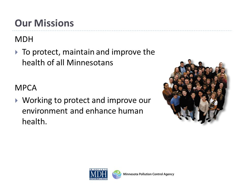 Our Missions MDH  To protect, maintain and improve the health of all Minnesotans MPCA  Working to protect and improve our environment and enhance hu