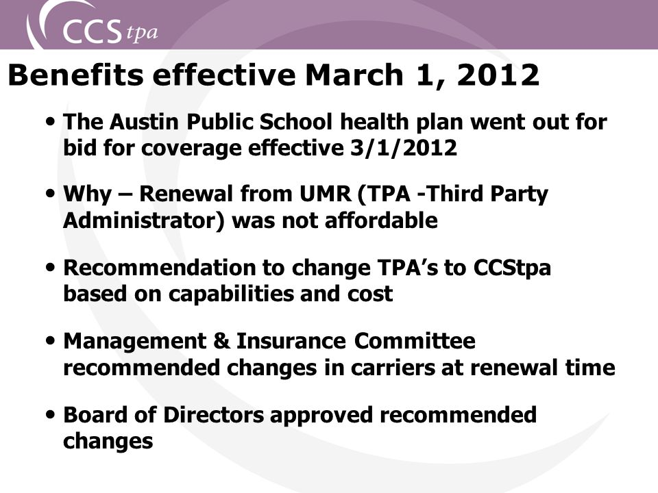 2 The Austin Public School health plan went out for bid for coverage effective 3/1/2012 Why – Renewal from UMR (TPA -Third Party Administrator) was not affordable Recommendation to change TPA's to CCStpa based on capabilities and cost Management & Insurance Committee recommended changes in carriers at renewal time Board of Directors approved recommended changes Benefits effective March 1, 2012