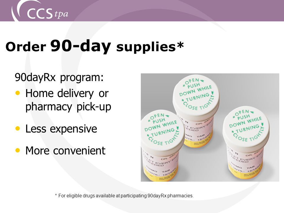 21 Order 90-day supplies* * For eligible drugs available at participating 90dayRx pharmacies.