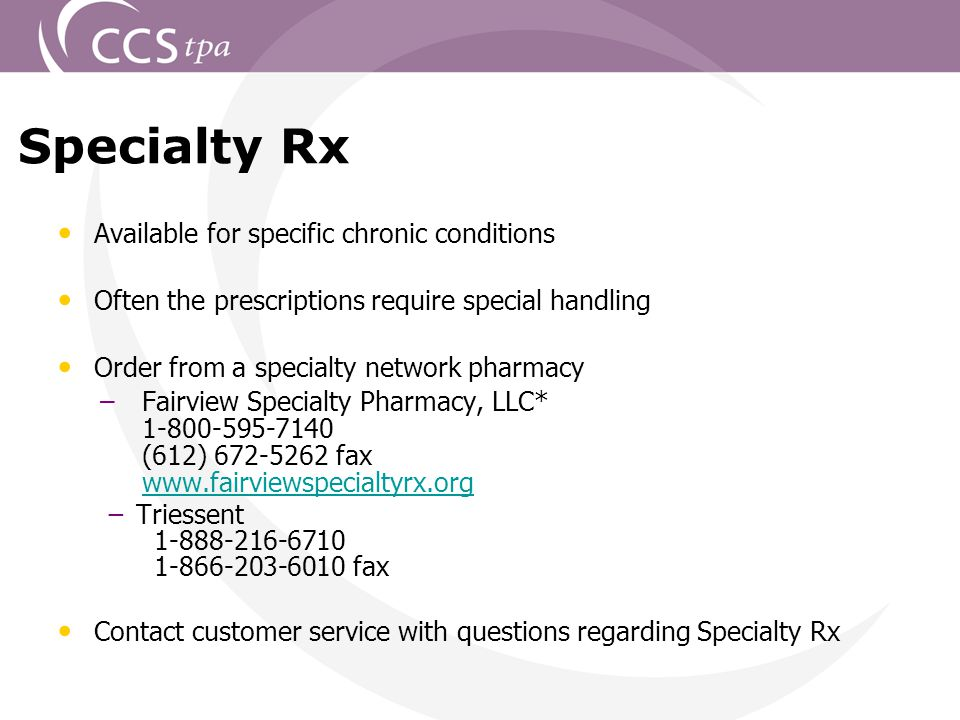 22 Specialty Rx Available for specific chronic conditions Often the prescriptions require special handling Order from a specialty network pharmacy –Fairview Specialty Pharmacy, LLC* 1-800-595-7140 (612) 672-5262 fax www.fairviewspecialtyrx.org www.fairviewspecialtyrx.org −Triessent 1-888-216-6710 1-866-203-6010 fax Contact customer service with questions regarding Specialty Rx
