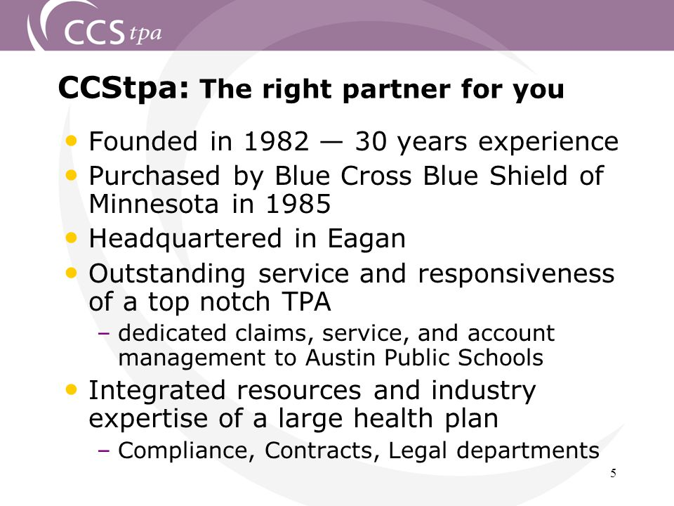 5 CCStpa: The right partner for you Founded in 1982 — 30 years experience Purchased by Blue Cross Blue Shield of Minnesota in 1985 Headquartered in Eagan Outstanding service and responsiveness of a top notch TPA –dedicated claims, service, and account management to Austin Public Schools Integrated resources and industry expertise of a large health plan –Compliance, Contracts, Legal departments