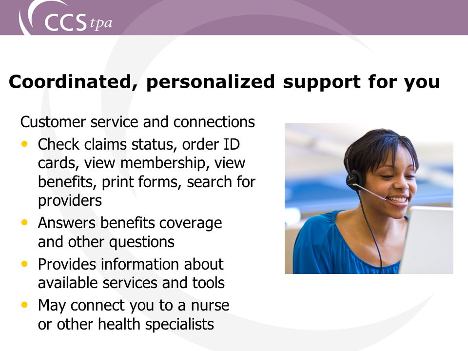 Customer service and connections Check claims status, order ID cards, view membership, view benefits, print forms, search for providers Answers benefits coverage and other questions Provides information about available services and tools May connect you to a nurse or other health specialists Coordinated, personalized support for you
