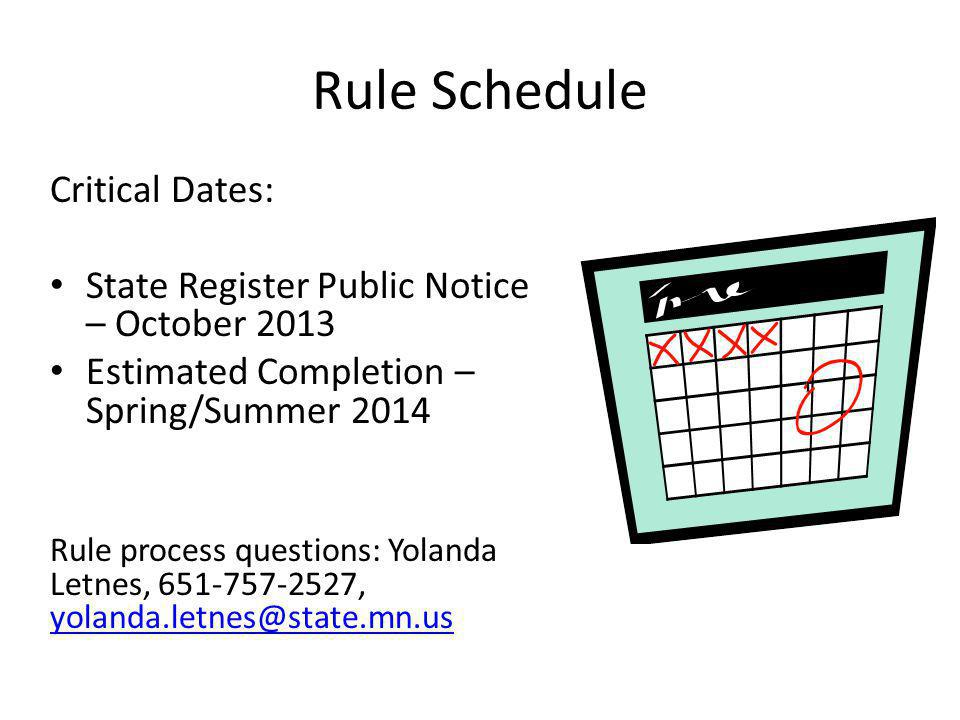 Rule Schedule Critical Dates: State Register Public Notice – October 2013 Estimated Completion – Spring/Summer 2014 Rule process questions: Yolanda Letnes, 651-757-2527, yolanda.letnes@state.mn.us yolanda.letnes@state.mn.us