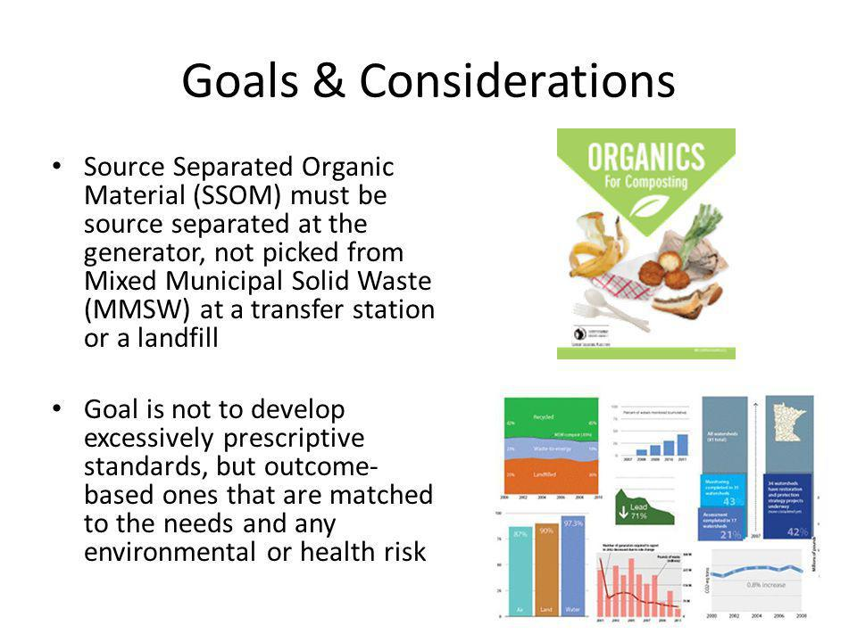 Goals & Considerations Source Separated Organic Material (SSOM) must be source separated at the generator, not picked from Mixed Municipal Solid Waste (MMSW) at a transfer station or a landfill Goal is not to develop excessively prescriptive standards, but outcome- based ones that are matched to the needs and any environmental or health risk