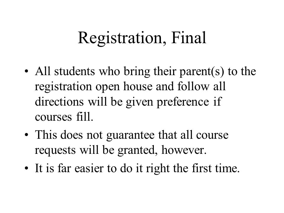 Registration, Final All students who bring their parent(s) to the registration open house and follow all directions will be given preference if courses fill.