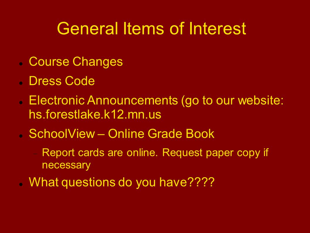 General Items of Interest Course Changes Dress Code Electronic Announcements (go to our website: hs.forestlake.k12.mn.us SchoolView – Online Grade Book  Report cards are online.