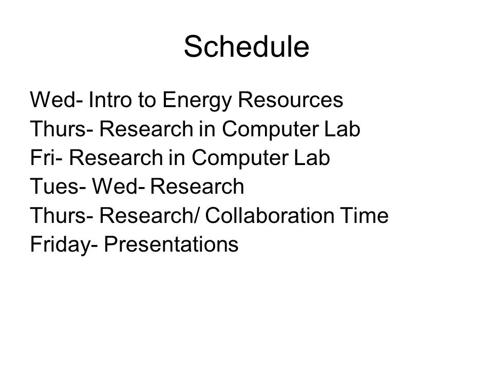 Schedule Wed- Intro to Energy Resources Thurs- Research in Computer Lab Fri- Research in Computer Lab Tues- Wed- Research Thurs- Research/ Collaboration Time Friday- Presentations