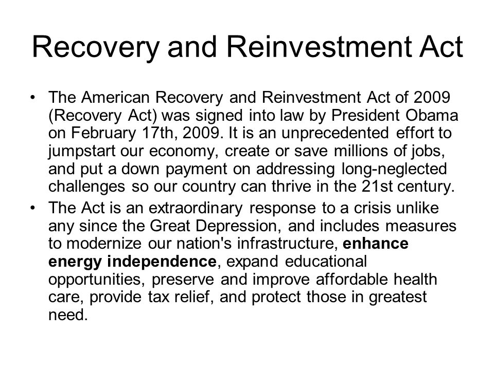 Recovery and Reinvestment Act The American Recovery and Reinvestment Act of 2009 (Recovery Act) was signed into law by President Obama on February 17th, 2009.