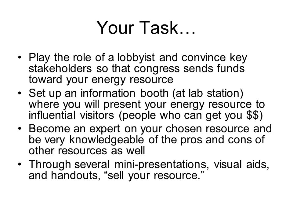 Your Task… Play the role of a lobbyist and convince key stakeholders so that congress sends funds toward your energy resource Set up an information booth (at lab station) where you will present your energy resource to influential visitors (people who can get you $$) Become an expert on your chosen resource and be very knowledgeable of the pros and cons of other resources as well Through several mini-presentations, visual aids, and handouts, sell your resource.