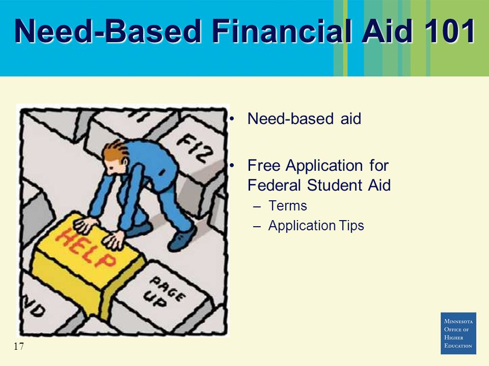 17 Need-Based Financial Aid 101 Need-based aid Free Application for Federal Student Aid –Terms –Application Tips