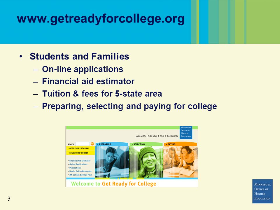 3 www.getreadyforcollege.org Students and Families –On-line applications –Financial aid estimator –Tuition & fees for 5-state area –Preparing, selecting and paying for college