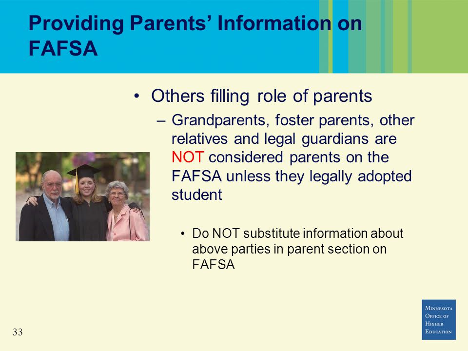 33 Providing Parents' Information on FAFSA Others filling role of parents –Grandparents, foster parents, other relatives and legal guardians are NOT considered parents on the FAFSA unless they legally adopted student Do NOT substitute information about above parties in parent section on FAFSA