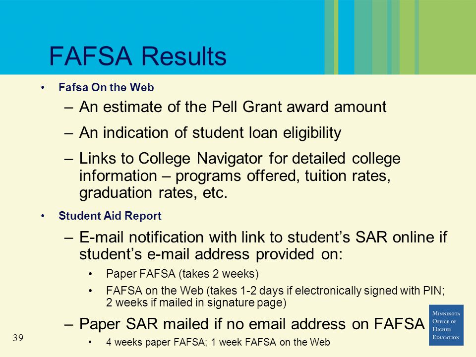 39 FAFSA Results Fafsa On the Web –An estimate of the Pell Grant award amount –An indication of student loan eligibility –Links to College Navigator for detailed college information – programs offered, tuition rates, graduation rates, etc.