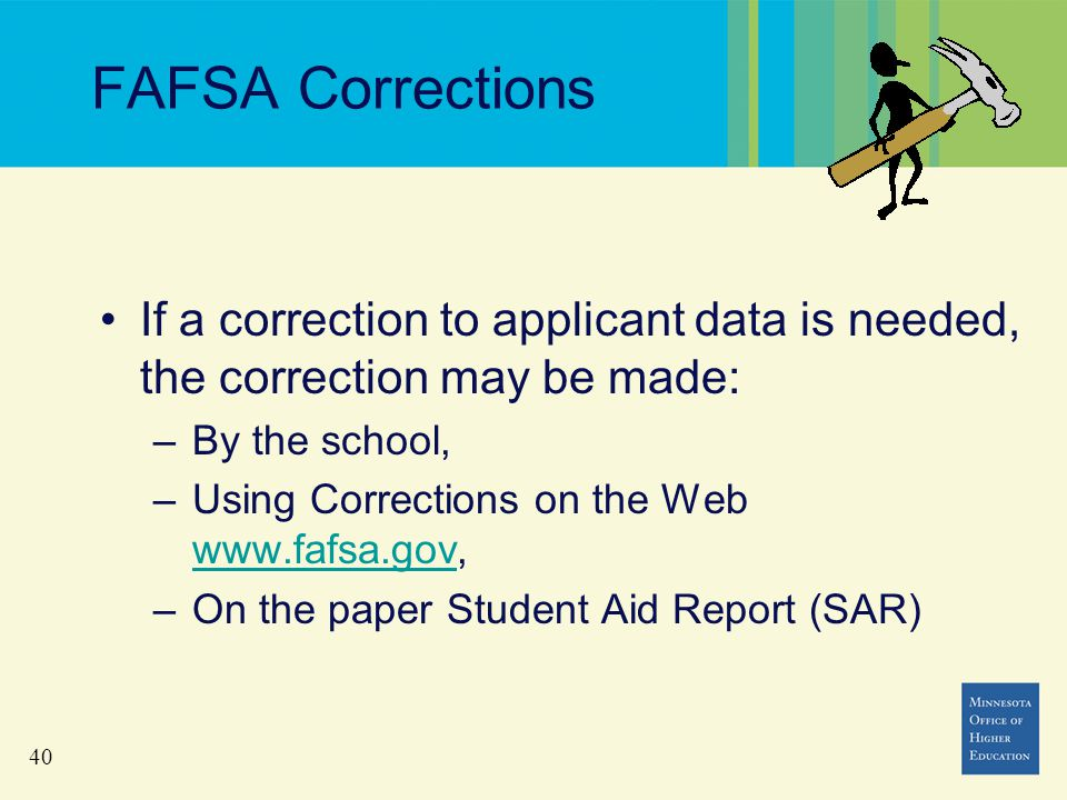 40 FAFSA Corrections If a correction to applicant data is needed, the correction may be made: –By the school, –Using Corrections on the Web www.fafsa.gov, www.fafsa.gov –On the paper Student Aid Report (SAR)
