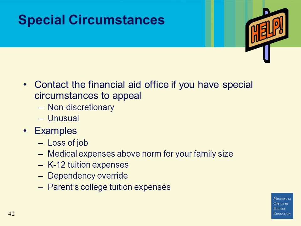 42 Special Circumstances Contact the financial aid office if you have special circumstances to appeal –Non-discretionary –Unusual Examples –Loss of job –Medical expenses above norm for your family size –K-12 tuition expenses –Dependency override –Parent's college tuition expenses