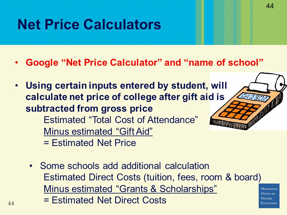44 Net Price Calculators 44 Google Net Price Calculator and name of school Using certain inputs entered by student, will calculate net price of college after gift aid is subtracted from gross price Estimated Total Cost of Attendance Minus estimated Gift Aid = Estimated Net Price Some schools add additional calculation Estimated Direct Costs (tuition, fees, room & board) Minus estimated Grants & Scholarships = Estimated Net Direct Costs