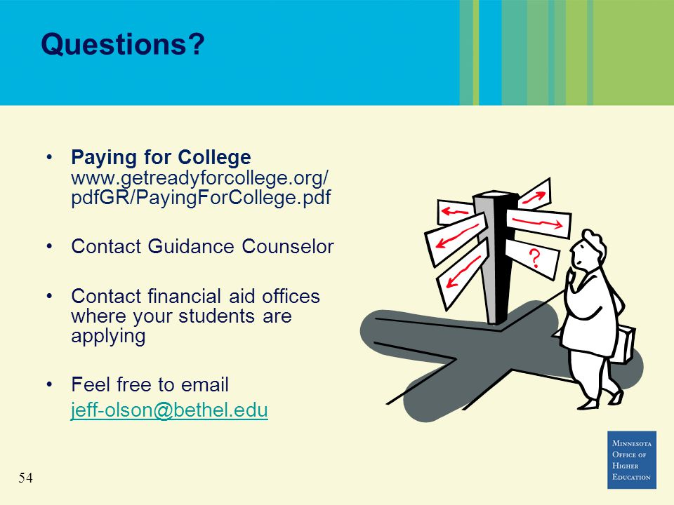54 Questions? Paying for College www.getreadyforcollege.org/ pdfGR/PayingForCollege.pdf Contact Guidance Counselor Contact financial aid offices where
