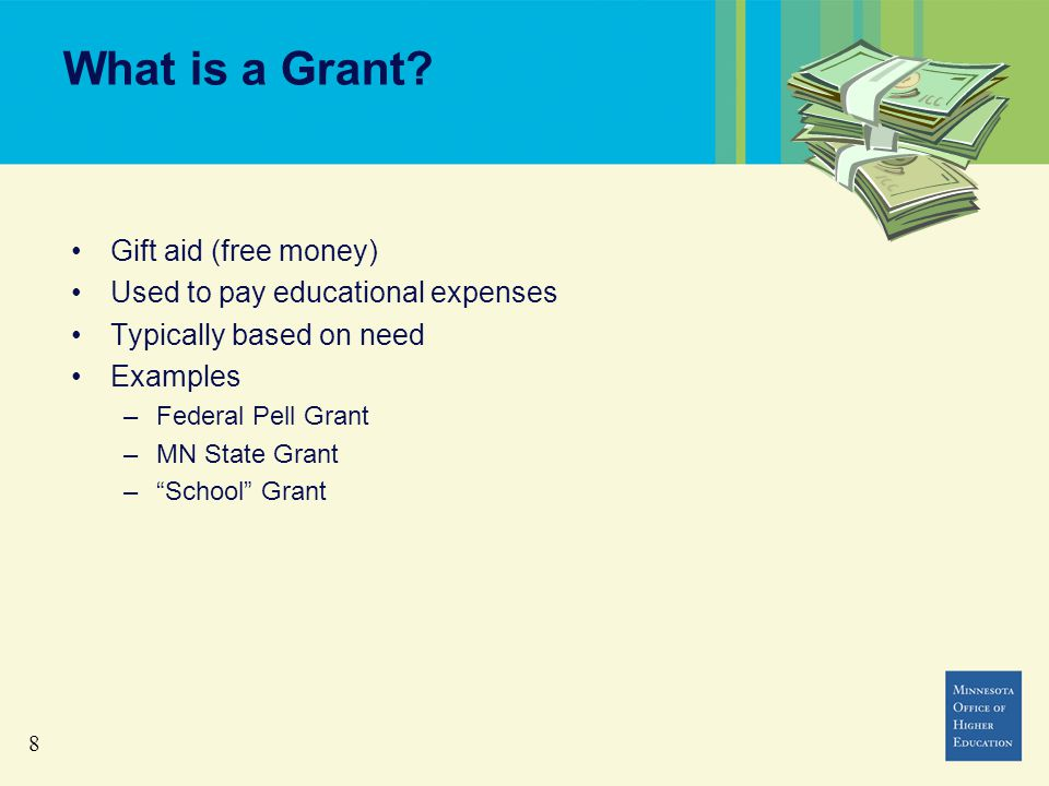 "8 What is a Grant? Gift aid (free money) Used to pay educational expenses Typically based on need Examples –Federal Pell Grant –MN State Grant –""Schoo"