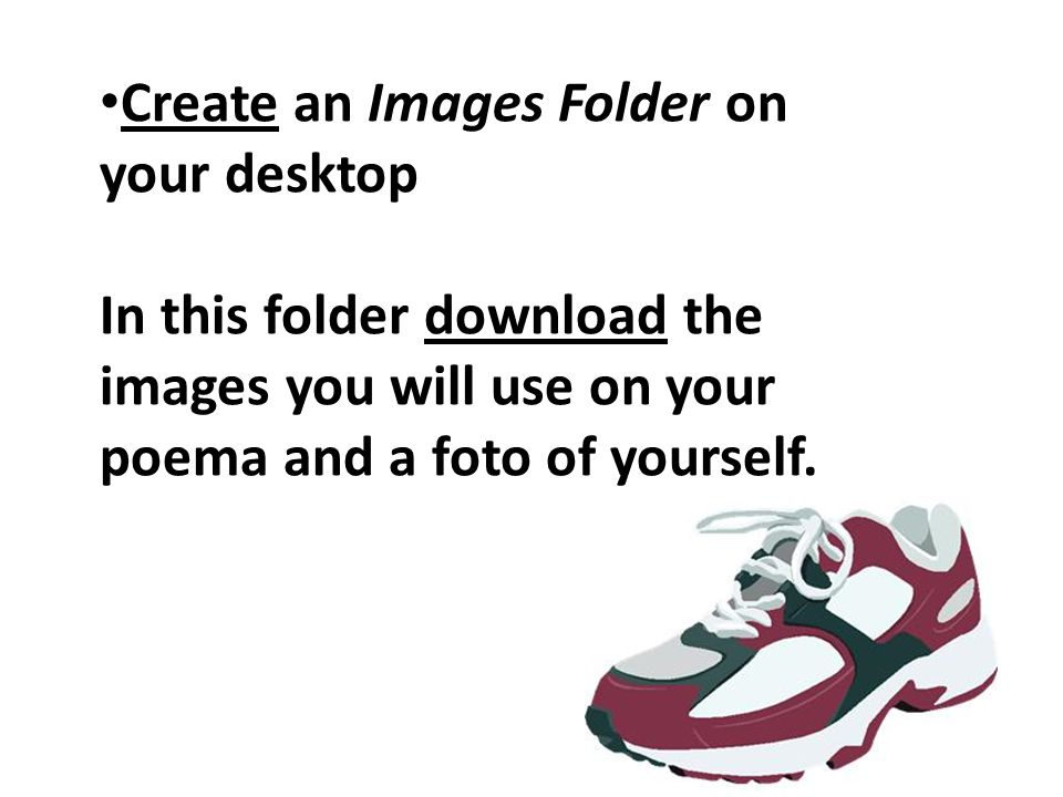 Create an Images Folder on your desktop In this folder download the images you will use on your poema and a foto of yourself.