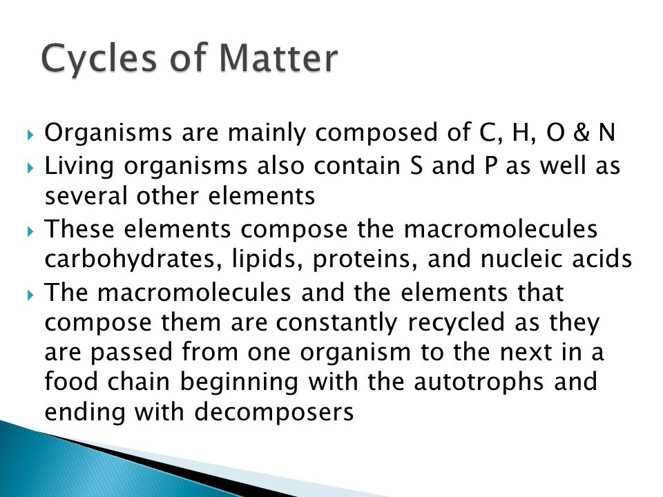  Organisms are mainly composed of C, H, O & N  Living organisms also contain S and P as well as several other elements  These elements compose the