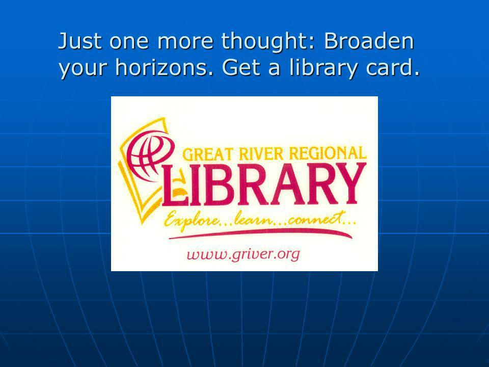 Just one more thought: Broaden your horizons. Get a library card.