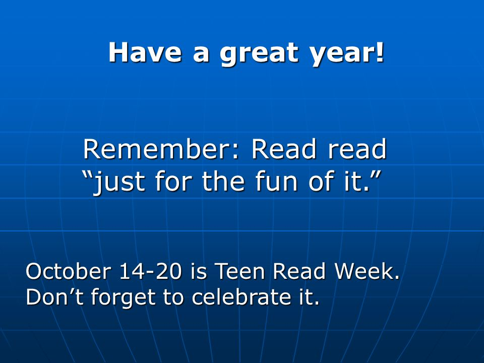"Have a great year! Remember: Read read ""just for the fun of it."" Remember: Read read ""just for the fun of it."" October 14-20 is Teen Read Week. Don't"