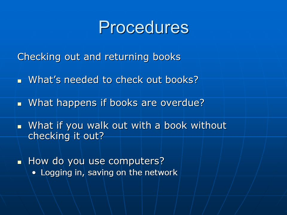 Procedures Checking out and returning books What's needed to check out books? What's needed to check out books? What happens if books are overdue? Wha