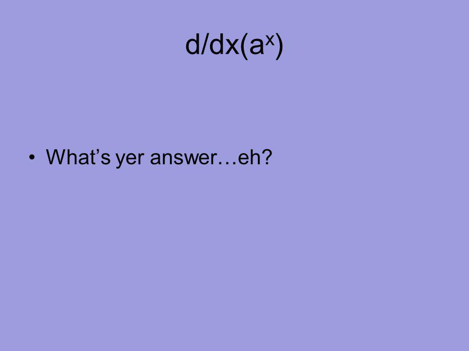 d/dx(a x ) What's yer answer…eh?