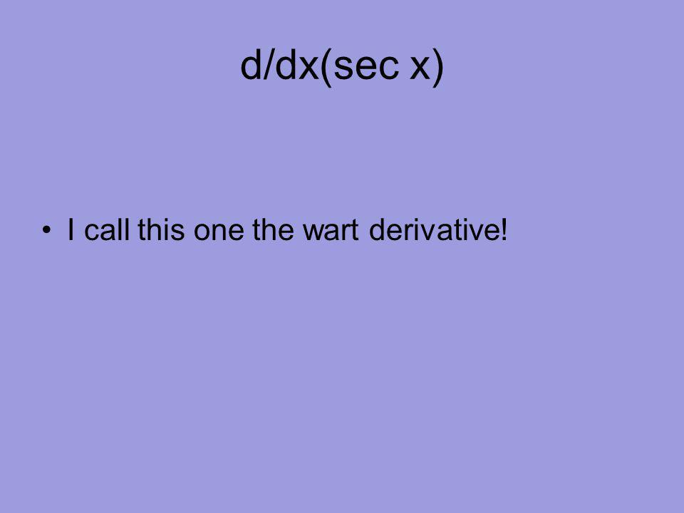 d/dx(sec x) I call this one the wart derivative!