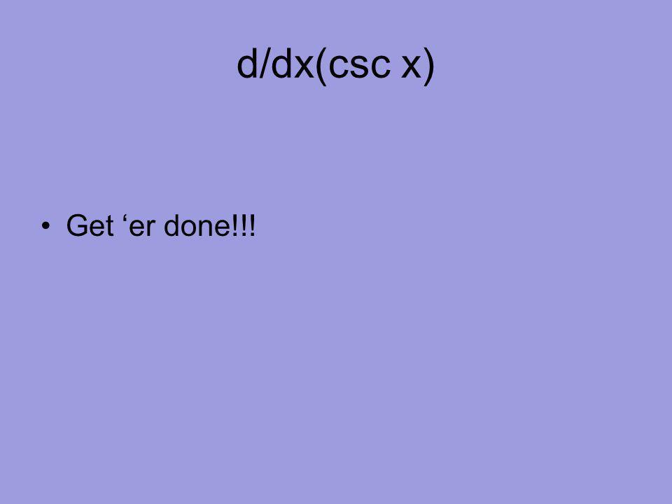 d/dx(csc x) Get 'er done!!!