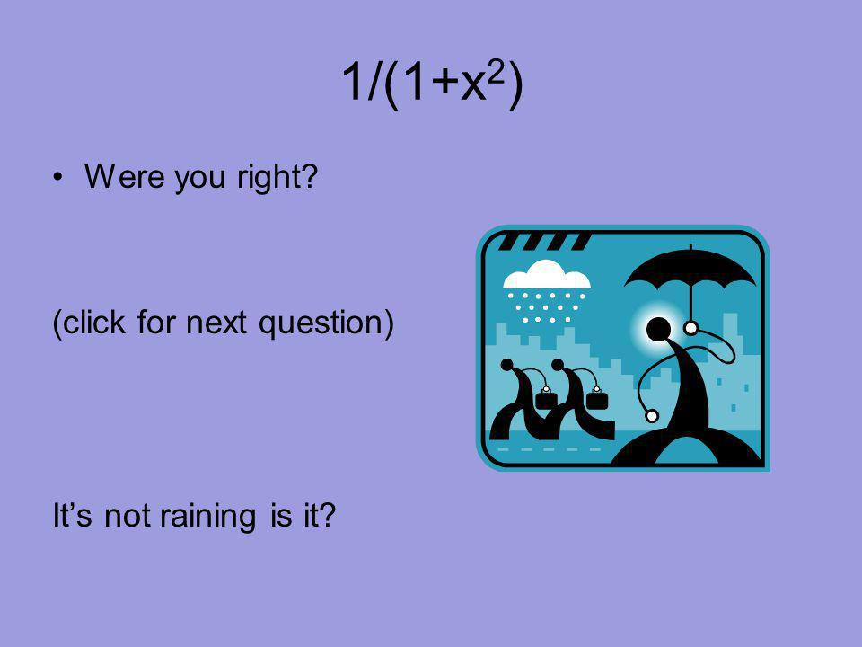 1/(1+x 2 ) Were you right? (click for next question) It's not raining is it?