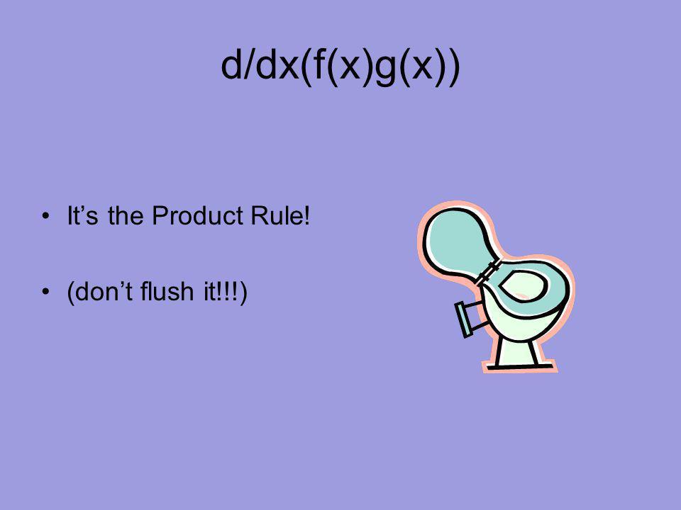 d/dx(f(x)g(x)) It's the Product Rule! (don't flush it!!!)