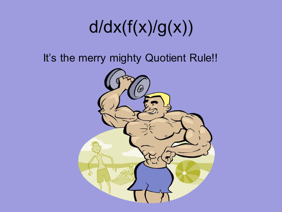 d/dx(f(x)/g(x)) It's the merry mighty Quotient Rule!!