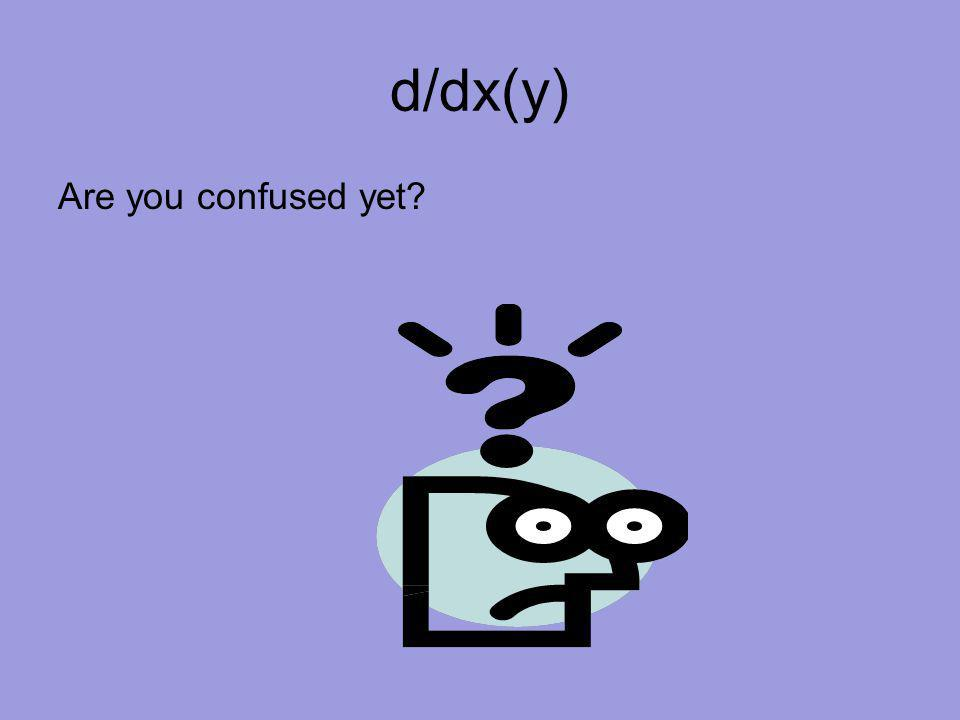 d/dx(y) Are you confused yet?
