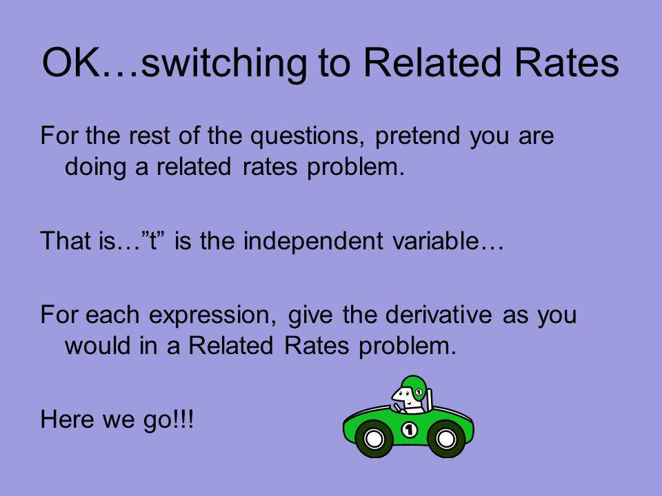 OK…switching to Related Rates For the rest of the questions, pretend you are doing a related rates problem.