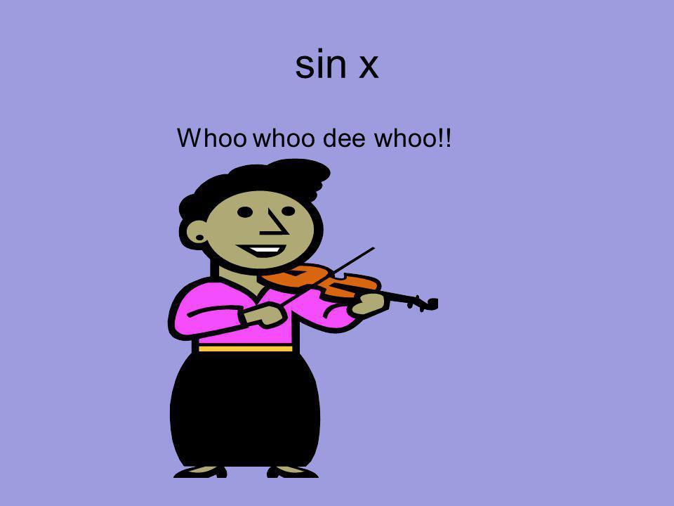 sin x Whoo whoo dee whoo!!