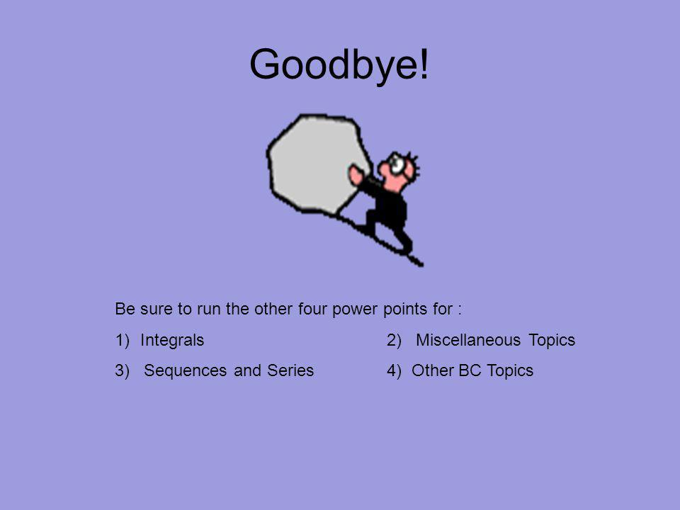 Goodbye! Be sure to run the other four power points for : 1)Integrals2) Miscellaneous Topics 3) Sequences and Series4) Other BC Topics