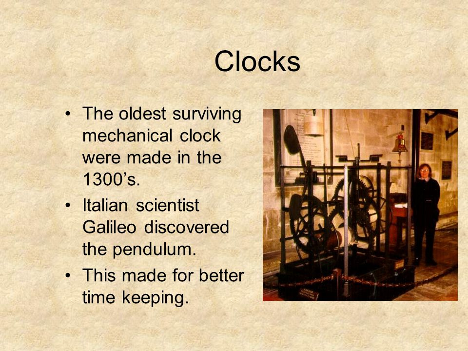 Clocks The oldest surviving mechanical clock were made in the 1300's.