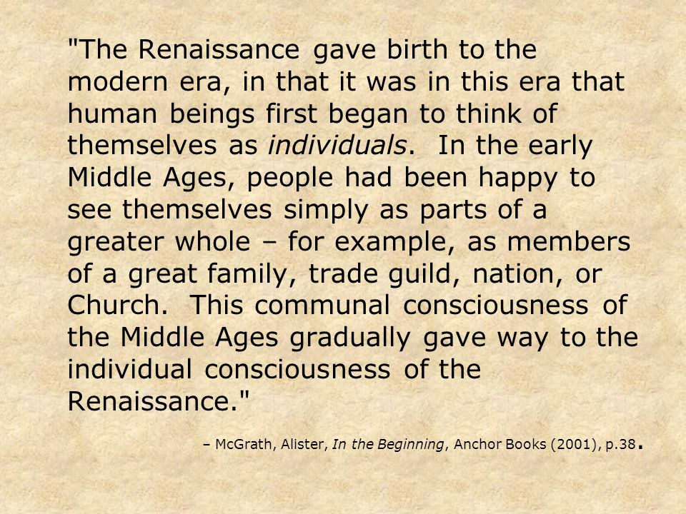 The Renaissance gave birth to the modern era, in that it was in this era that human beings first began to think of themselves as individuals.