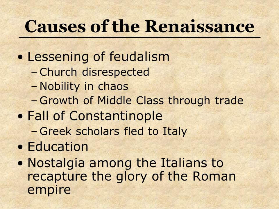 Causes of the Renaissance Lessening of feudalism –Church disrespected –Nobility in chaos –Growth of Middle Class through trade Fall of Constantinople –Greek scholars fled to Italy Education Nostalgia among the Italians to recapture the glory of the Roman empire