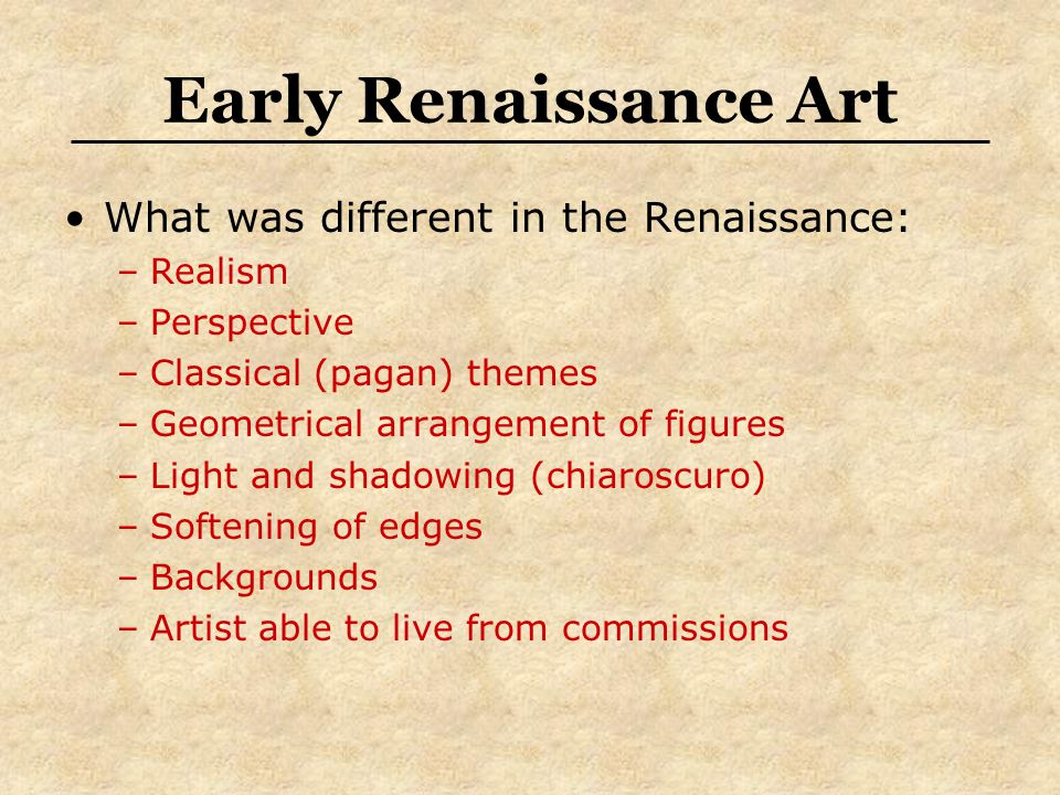 Early Renaissance Art What was different in the Renaissance: –Realism –Perspective –Classical (pagan) themes –Geometrical arrangement of figures –Light and shadowing (chiaroscuro) –Softening of edges –Backgrounds –Artist able to live from commissions
