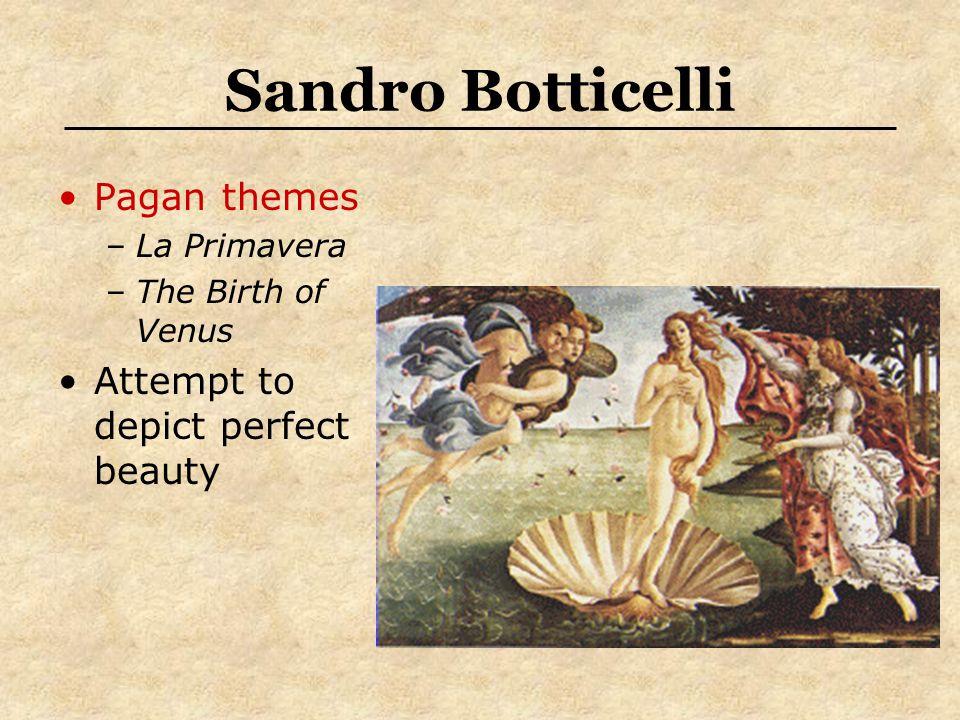 Sandro Botticelli Pagan themes –La Primavera –The Birth of Venus Attempt to depict perfect beauty